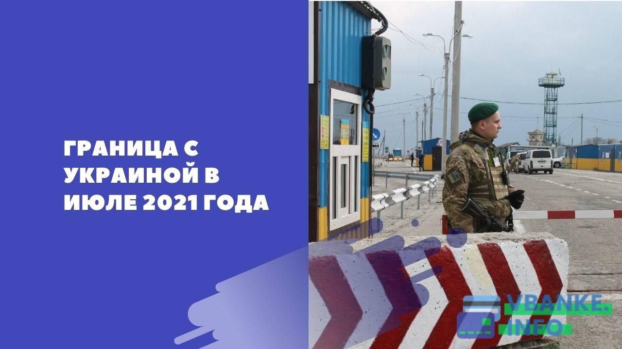 Когда откроют границу с Украиной в июле 2021 года